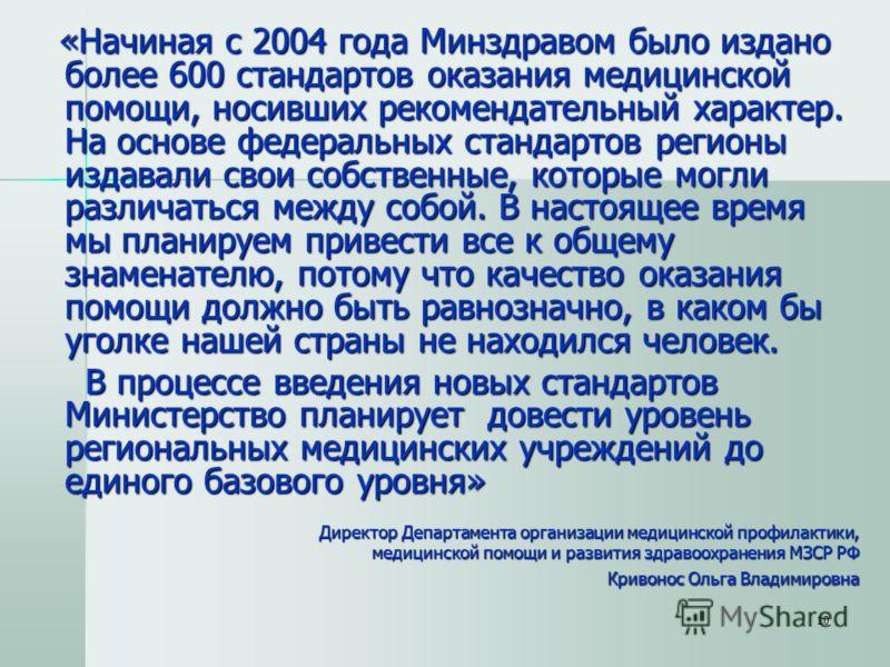 10 «Начиная с 2004 года Минздравом было издано более 600 стандартов оказания медицинской помощи, носивших рекомендательный характер. На основе федеральных стандартов регионы издавали свои собственные, которые могли различаться между собой. В настояще