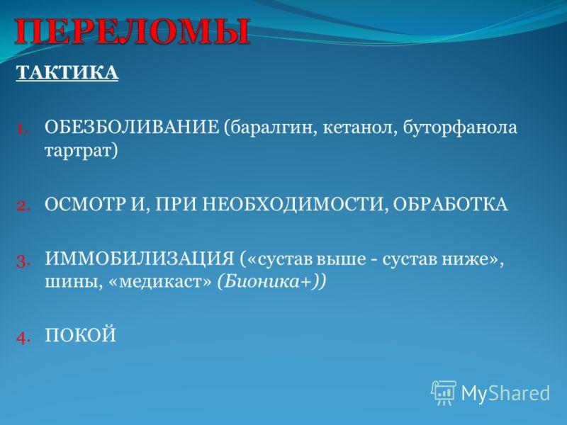 ТАКТИКА 1. ОБЕЗБОЛИВАНИЕ (баралгин, кетанол, буторфанола тартрат) 2. ОСМОТР И, ПРИ НЕОБХОДИМОСТИ, ОБРАБОТКА 3. ИММОБИЛИЗАЦИЯ («сустав выше - сустав ниже», шины, «медикаст» (Бионика+)) 4. ПОКОЙ