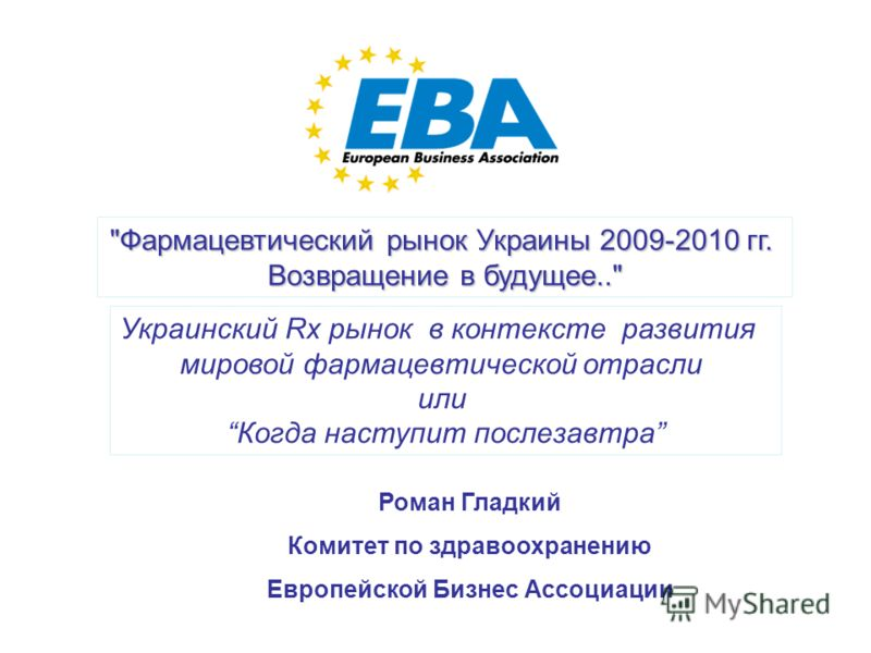 1 Фармацевтический рынок Украины 2009-2010 гг. Возвращение в будущее.. Украинский Rx рынок в контексте развития мировой фармацевтической отрасли или Когда наступит послезавтра Роман Гладкий Комитет по здравоохранению Европейской Бизнес Ассоциации