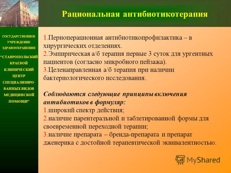 ГОСУДАРСТВЕННОЕ УЧРЕЖДЕНИЕ ЗДРАВООХРАНЕНИЯ СТАВРОПОЛЬСКИЙ КРАЕВОЙ КЛИНИЧЕСКИЙ ЦЕНТР СПЕЦИАЛИЗИРО- ВАННЫХ ВИДОВ МЕДИЦИНСКОЙ ПОМОЩИСТАВРОПОЛЬСКИЙ КРАЕВОЙ КЛИНИЧЕСКИЙ ЦЕНТР СПЕЦИАЛИЗИРО- ВАННЫХ ВИДОВ МЕДИЦИНСКОЙ ПОМОЩИ Рациональная антибиотикотерапия 1.