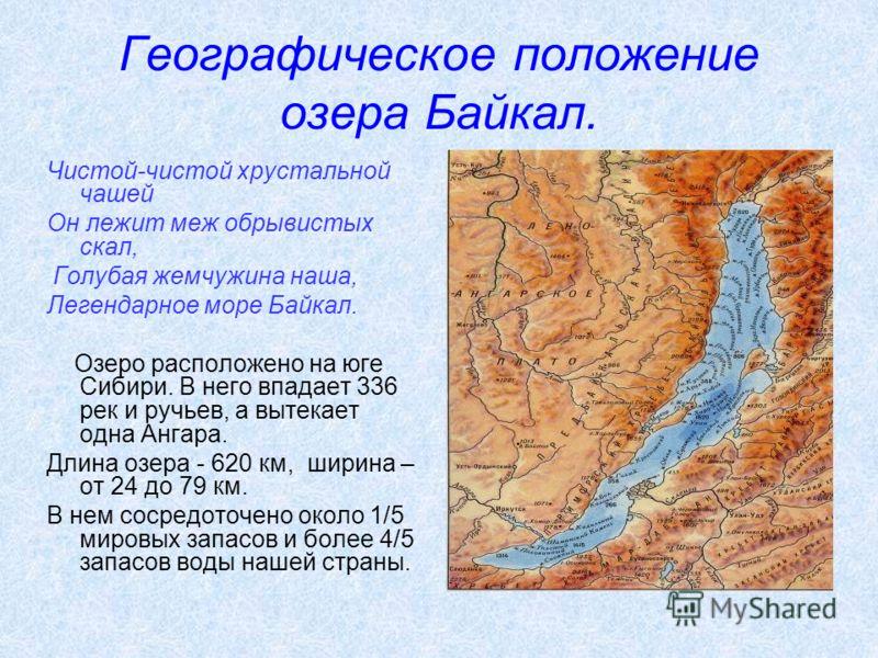 Географическое положение озера Байкал. Чистой-чистой хрустальной чашей Он лежит меж обрывистых скал, Голубая жемчужина наша, Легендарное море Байкал. Озеро расположено на юге Сибири. В него впадает 336 рек и ручьев, а вытекает одна Ангара. Длина озер