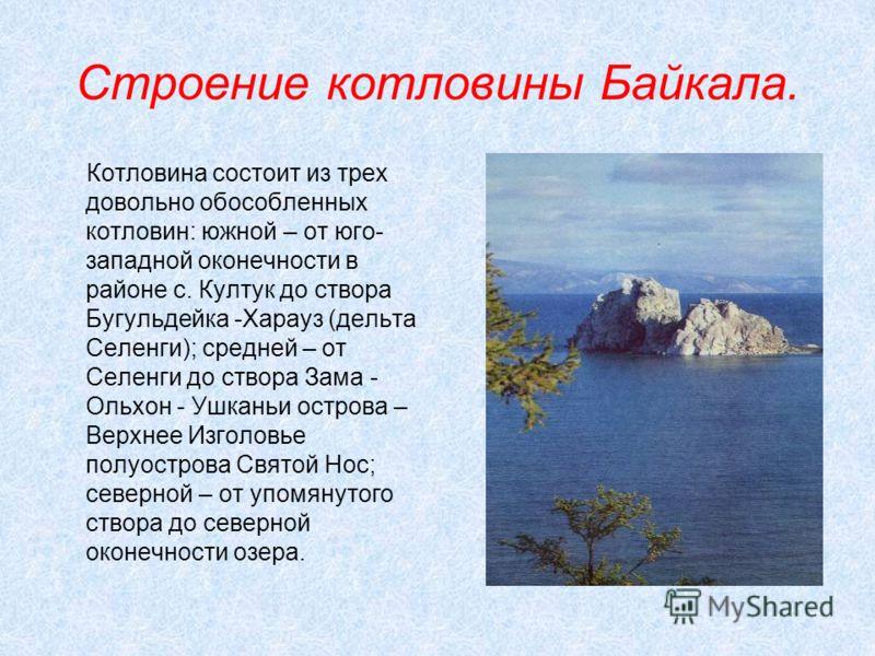 Строение котловины Байкала. Котловина состоит из трех довольно обособленных котловин: южной – от юго- западной оконечности в районе с. Култук до створа Бугульдейка -Харауз (дельта Селенги); средней – от Селенги до створа Зама - Ольхон - Ушканьи остро