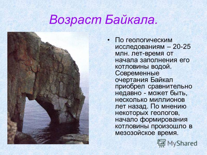 Возраст Байкала. По геологическим исследованиям – 20-25 млн. лет-время от начала заполнения его котловины водой. Современные очертания Байкал приобрел сравнительно недавно - может быть, несколько миллионов лет назад. По мнению некоторых геологов, нач