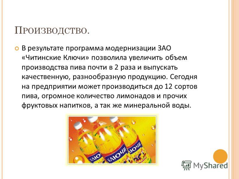 П РОИЗВОДСТВО. В результате программа модернизации ЗАО «Читинские Ключи» позволила увеличить объем производства пива почти в 2 раза и выпускать качественную, разнообразную продукцию. Сегодня на предприятии может производиться до 12 сортов пива, огром