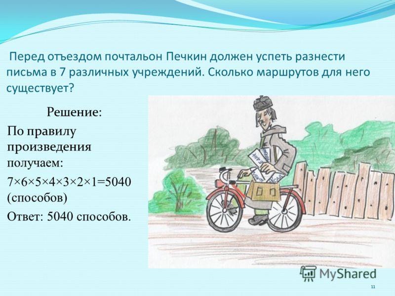 Перед отъездом почтальон Печкин должен успеть разнести письма в 7 различных учреждений. Сколько маршрутов для него существует? Решение: По правилу произведения получаем : 7×6×5×4×3×2×1=5040 (способов) Ответ: 5040 способов. 11