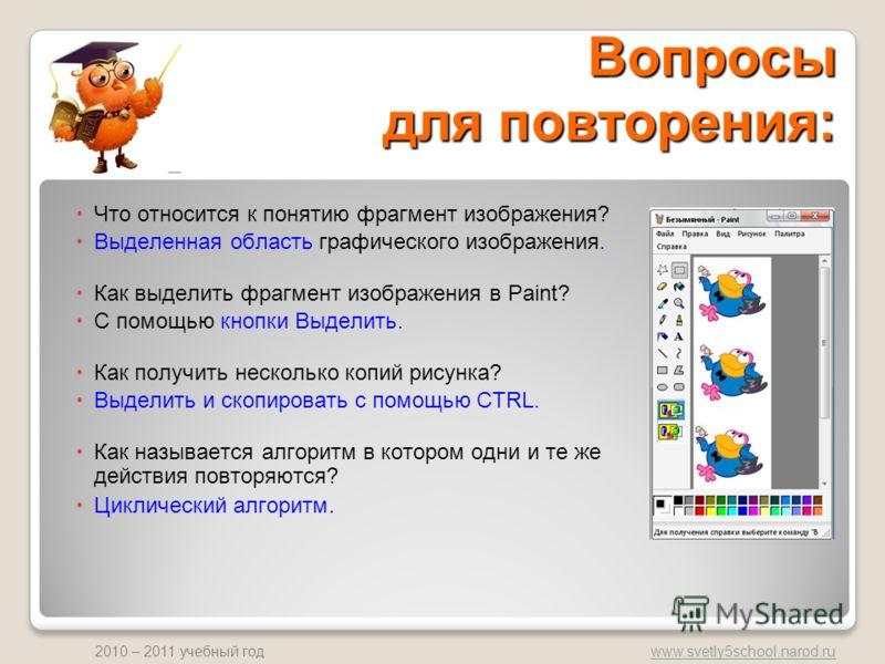 www.svetly5school.narod.ru 2010 – 2011 учебный год Вопросы для повторения: Что относится к понятию фрагмент изображения? Выделенная область графического изображения. Как выделить фрагмент изображения в Paint? С помощью кнопки Выделить. Как получить н