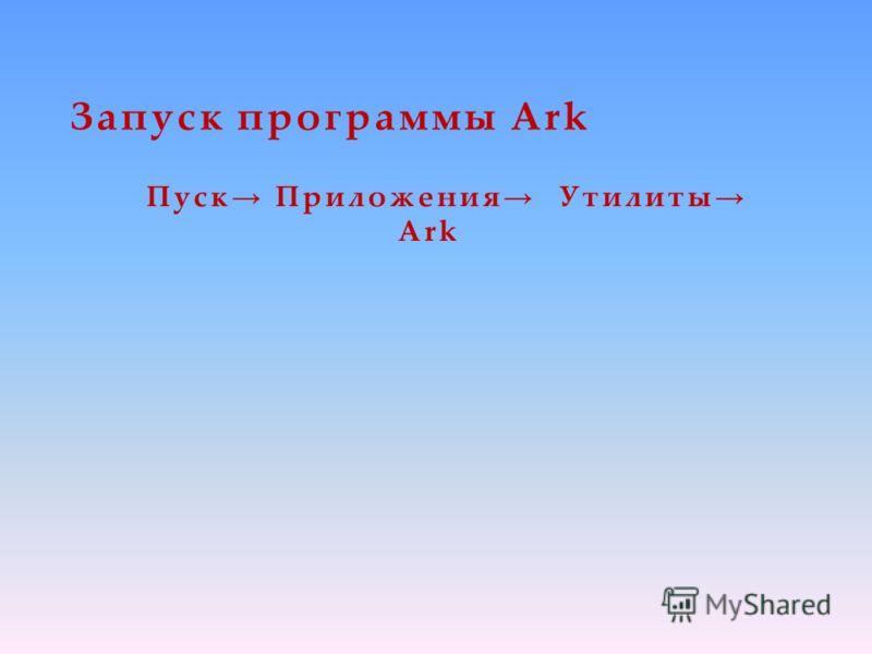 Запуск программы Ark Пуск Приложения Утилиты Ark