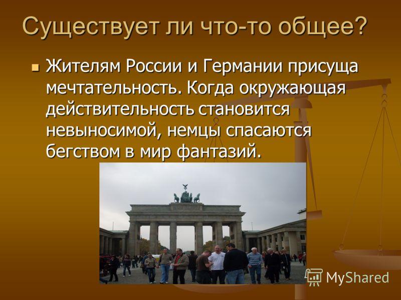 Существует ли что-то общее? Жителям России и Германии присуща мечтательность. Когда окружающая действительность становится невыносимой, немцы спасаются бегством в мир фантазий. Жителям России и Германии присуща мечтательность. Когда окружающая действ