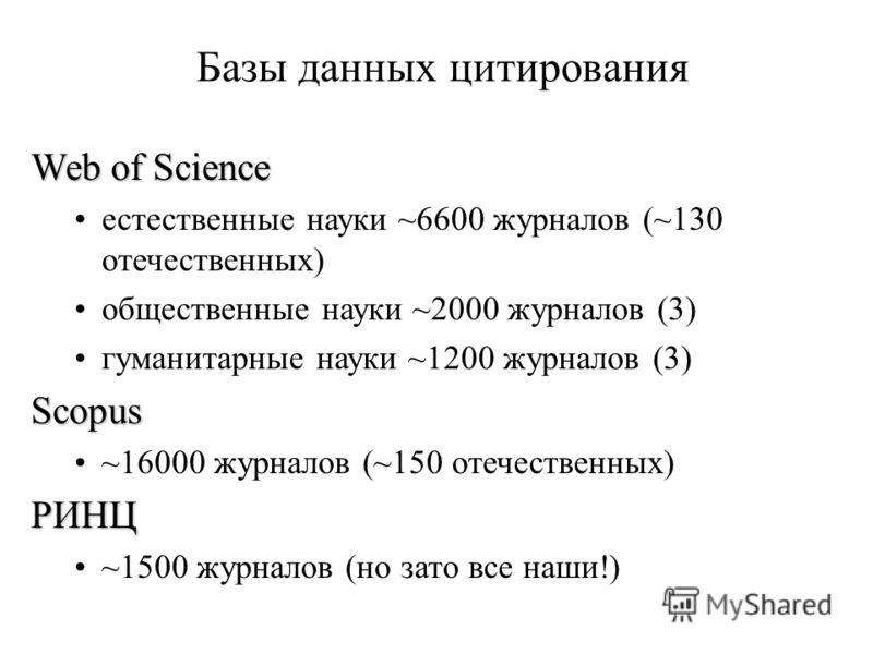 Базы данных цитирования Web of Science естественные науки ~6600 журналов (~130 отечественных) общественные науки ~2000 журналов (3) гуманитарные науки ~1200 журналов (3)Scopus ~16000 журналов (~150 отечественных)РИНЦ ~1500 журналов (но зато все наши!
