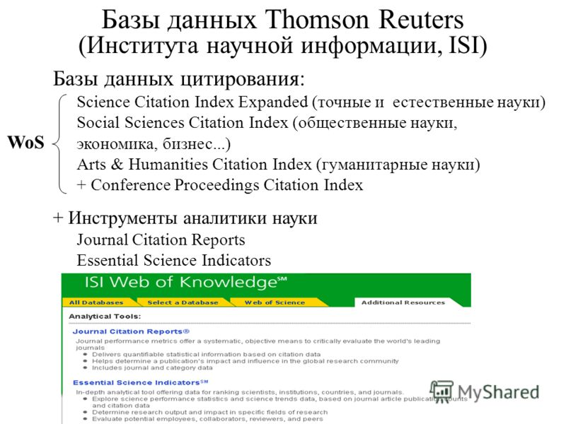 Базы данных Thomson Reuters (Института научной информации, ISI) Базы данных цитирования: Science Citation Index Expanded (точные и естественные науки) Social Sciences Citation Index (общественные науки, экономика, бизнес...) Arts & Humanities Citatio