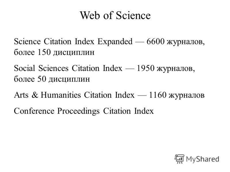 Science Citation Index Expanded 6600 журналов, более 150 дисциплин Social Sciences Citation Index 1950 журналов, более 50 дисциплин Arts & Humanities Citation Index 1160 журналов Conference Proceedings Citation Index