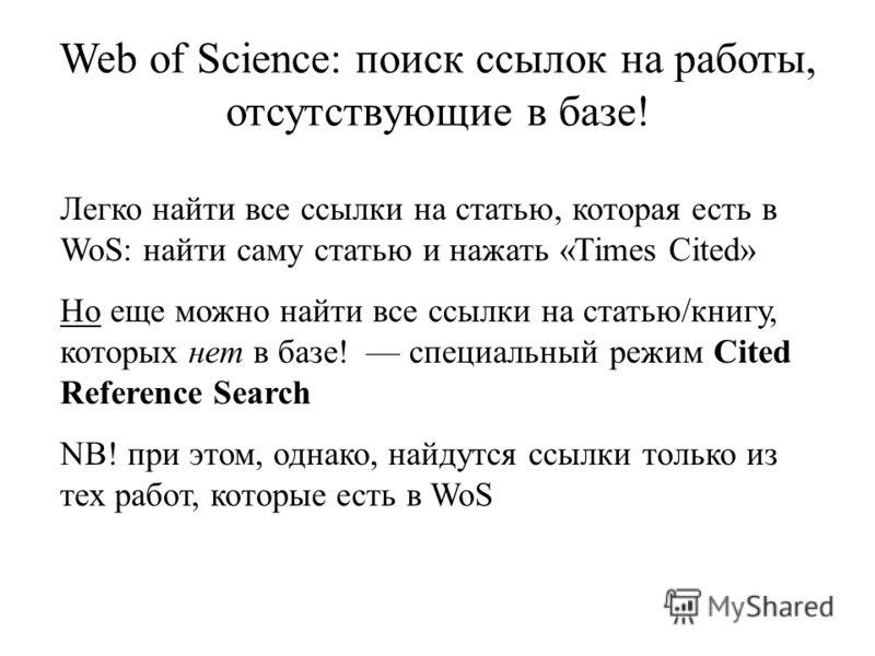 Web of Science: поиск ссылок на работы, отсутствующие в базе! Легко найти все ссылки на статью, которая есть в WoS: найти саму статью и нажать «Times Cited» Но еще можно найти все ссылки на статью/книгу, которых нет в базе! специальный режим Cited Re