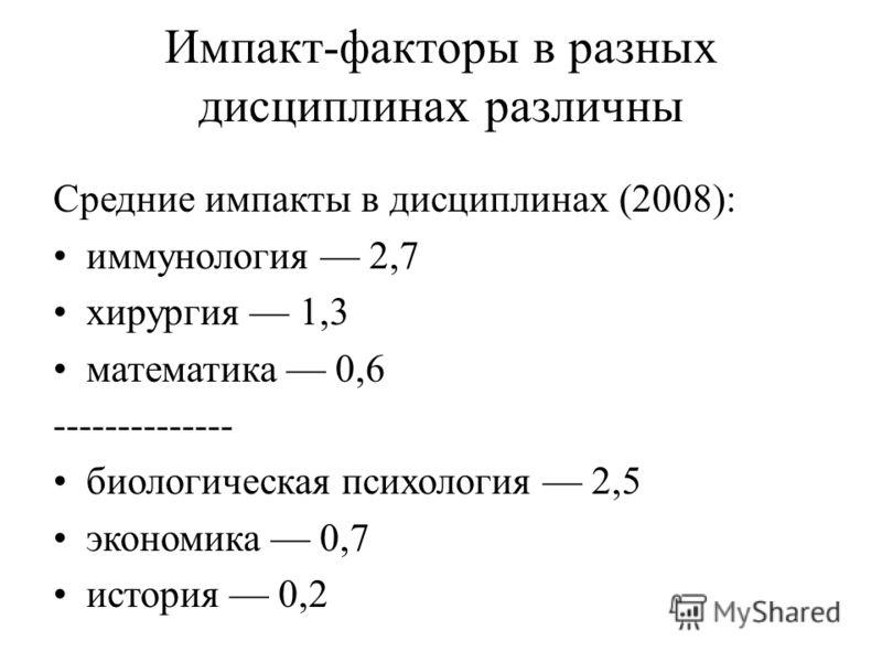 Импакт-факторы в разных дисциплинах различны Средние импакты в дисциплинах (2008): иммунология 2,7 хирургия 1,3 математика 0,6 -------------- биологическая психология 2,5 экономика 0,7 история 0,2