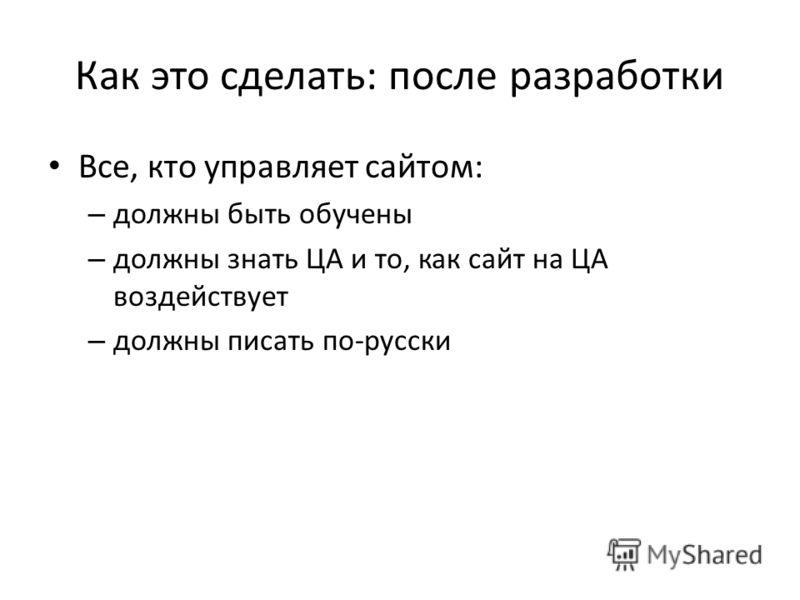 Как это сделать: после разработки Все, кто управляет сайтом: – должны быть обучены – должны знать ЦА и то, как сайт на ЦА воздействует – должны писать по-русски