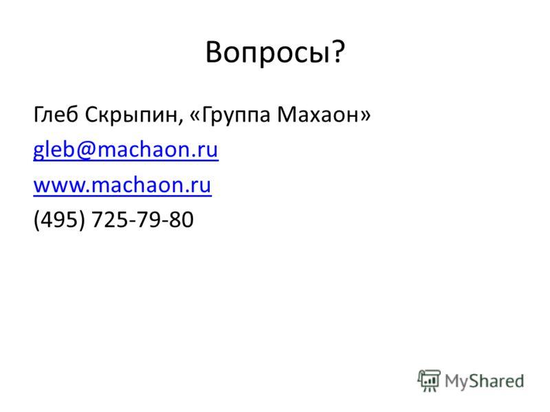 Вопросы? Глеб Скрыпин, «Группа Махаон» gleb@machaon.ru www.machaon.ru (495) 725-79-80