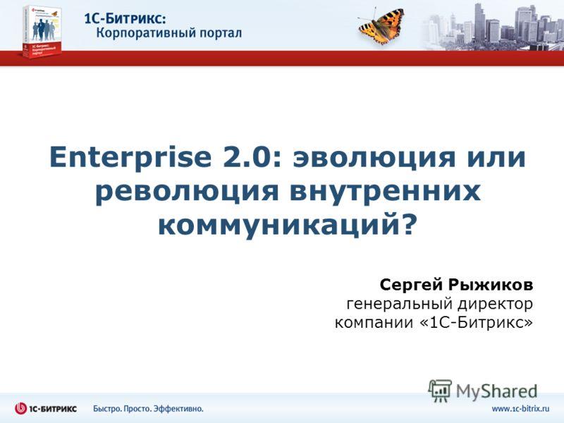 Enterprise 2.0: эволюция или революция внутренних коммуникаций? Сергей Рыжиков генеральный директор компании «1С-Битрикс»