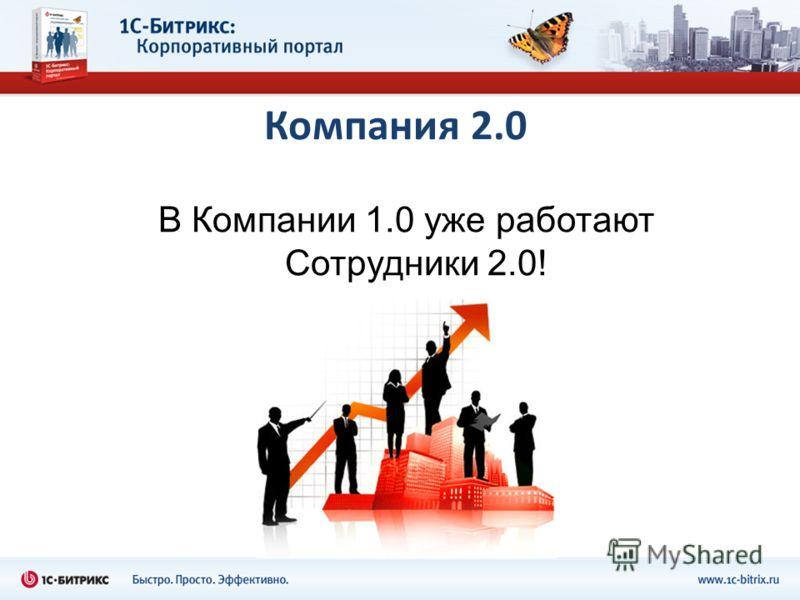 Компания 2.0 В Компании 1.0 уже работают Сотрудники 2.0!