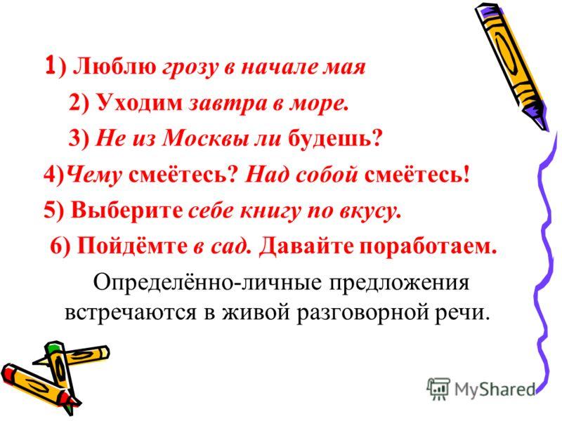 1 ) Люблю грозу в начале мая 2) Уходим завтра в море. 3) Не из Москвы ли будешь? 4)Чему смеётесь? Над собой смеётесь! 5) Выберите себе книгу по вкусу. 6) Пойдёмте в сад. Давайте поработаем. Определённо-личные предложения встречаются в живой разговорн