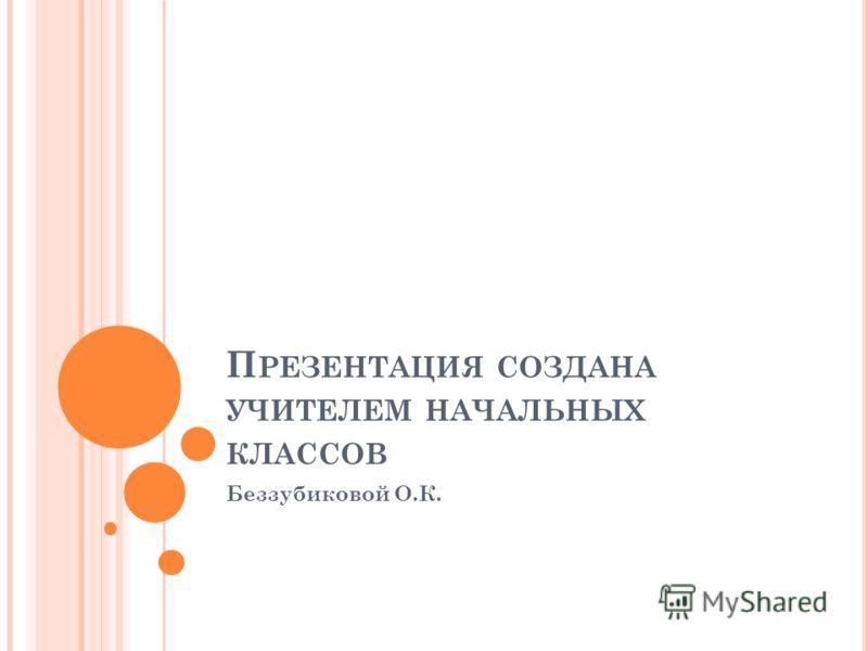 П РЕЗЕНТАЦИЯ СОЗДАНА УЧИТЕЛЕМ НАЧАЛЬНЫХ КЛАССОВ Беззубиковой О.К.