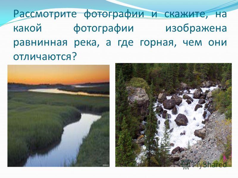 Рассмотрите фотографии и скажите, на какой фотографии изображена равнинная река, а где горная, чем они отличаются?