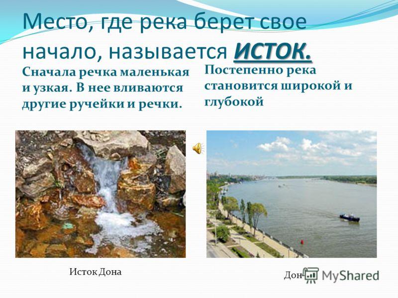 ИСТОК. Место, где река берет свое начало, называется ИСТОК. Сначала речка маленькая и узкая. В нее вливаются другие ручейки и речки. Постепенно река становится широкой и глубокой Исток Дона Дон