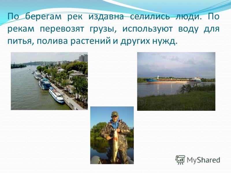 По берегам рек издавна селились люди. По рекам перевозят грузы, используют воду для питья, полива растений и других нужд.