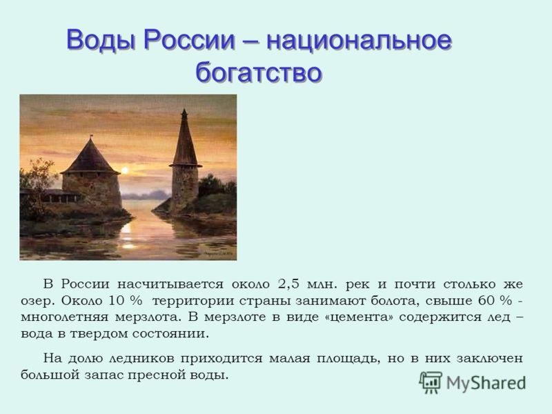 Воды России – национальное богатство В России насчитывается около 2,5 млн. рек и почти столько же озер. Около 10 % территории страны занимают болота, свыше 60 % - многолетняя мерзлота. В мерзлоте в виде «цемента» содержится лед – вода в твердом состо