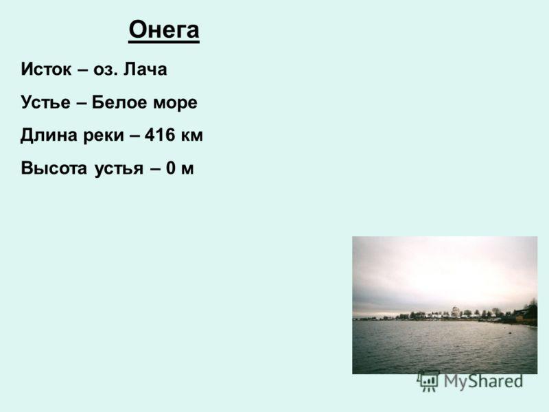 Онега Исток – оз. Лача Устье – Белое море Длина реки – 416 км Высота устья – 0 м