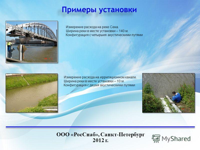 ООО «РосСнаб», Санкт-Петербург 2012 г. Измерение расхода на реке Сена. Ширина реки в месте установки – 140 м. Конфигурация с четырьмя акустическими путями Измерение расхода на ирригационном канале. Ширина реки в месте установки – 10 м. Конфигурация с