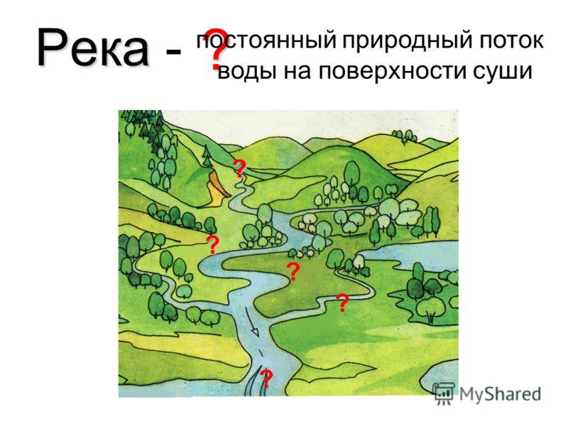 Река Река - ? постоянный природный поток воды на поверхности суши ? ? ? ? ?