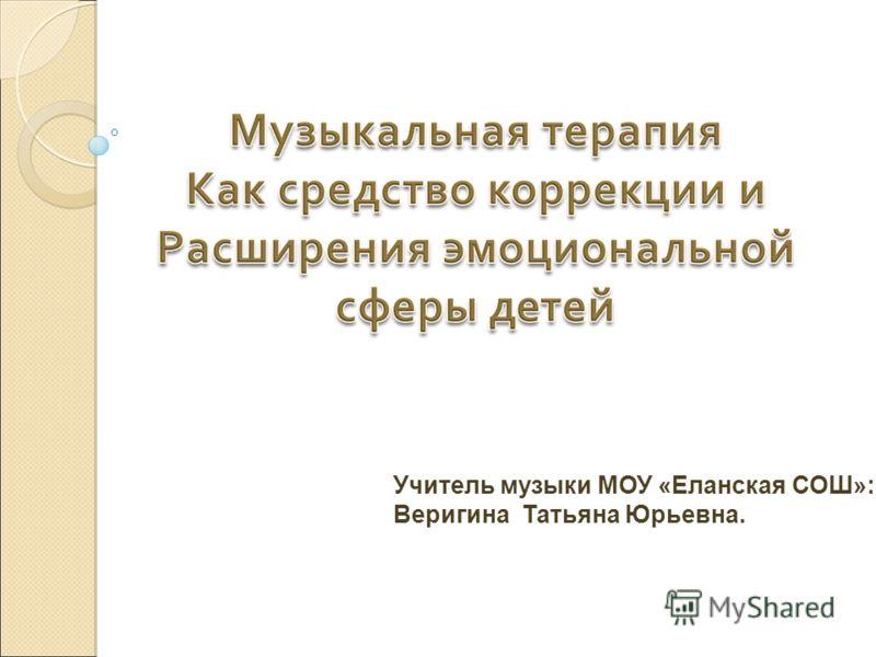 Учитель музыки МОУ «Еланская СОШ»: Веригина Татьяна Юрьевна.