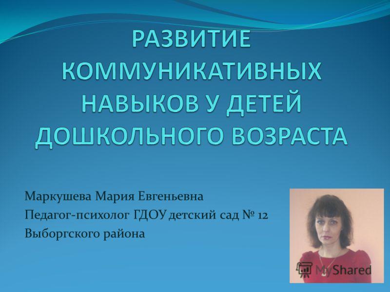 Маркушева Мария Евгеньевна Педагог-психолог ГДОУ детский сад 12 Выборгского района