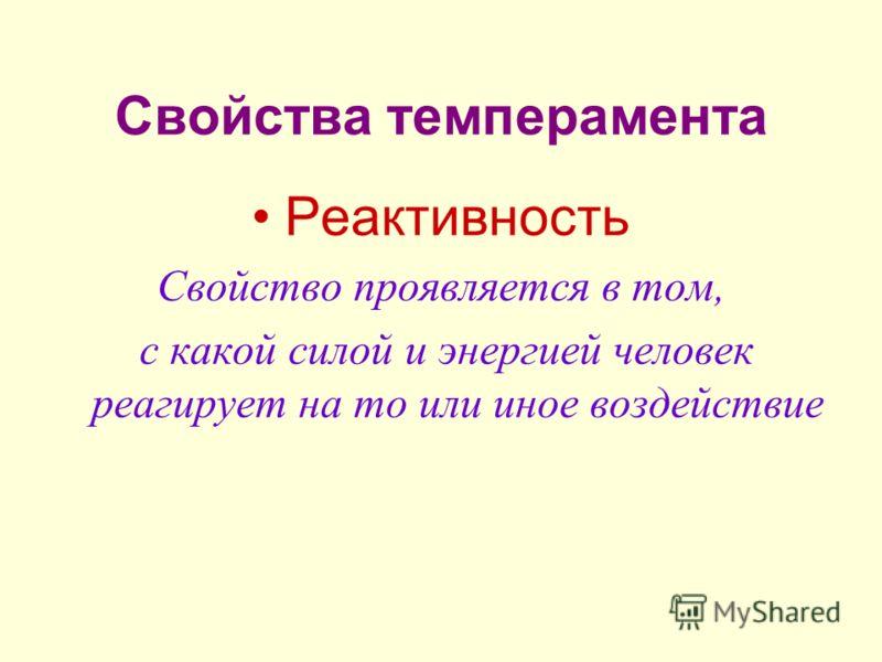 Свойства темперамента Реактивность Свойство проявляется в том, с какой силой и энергией человек реагирует на то или иное воздействие
