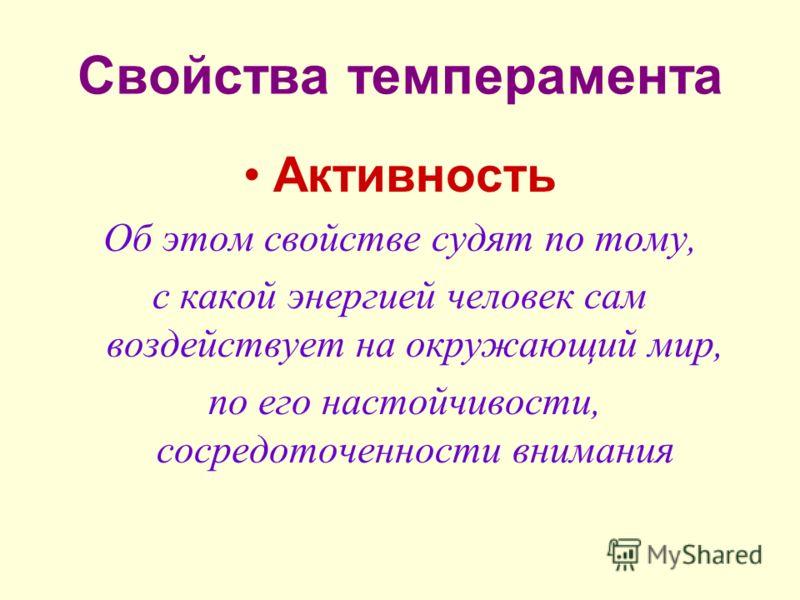 Свойства темперамента Активность Об этом свойстве судят по тому, с какой энергией человек сам воздействует на окружающий мир, по его настойчивости, сосредоточенности внимания