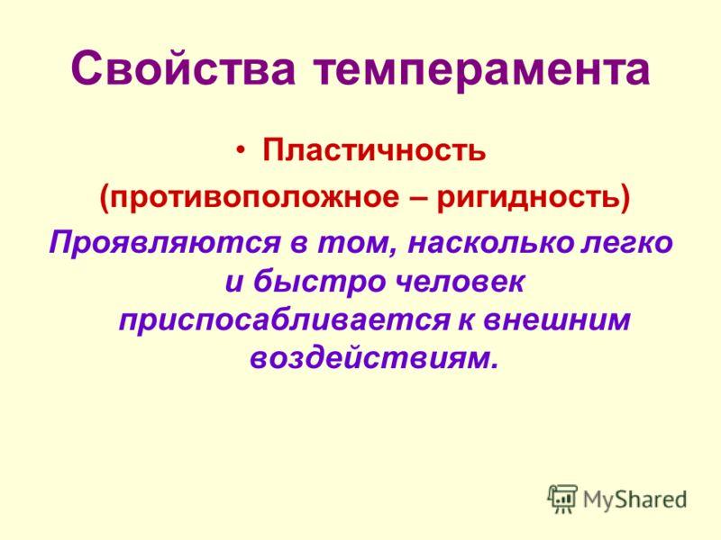 Свойства темперамента Пластичность (противоположное – ригидность) Проявляются в том, насколько легко и быстро человек приспосабливается к внешним воздействиям.