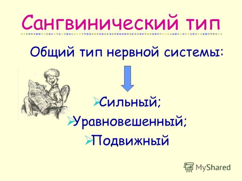 Сангвинический тип Общий тип нервной системы: Сильный; Уравновешенный; Подвижный