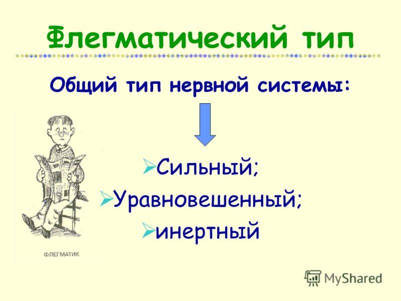 Флегматический тип Общий тип нервной системы: Сильный; Уравновешенный; инертный