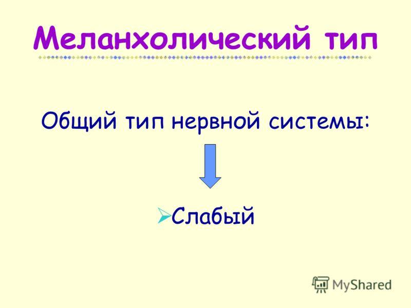 Меланхолический тип Общий тип нервной системы: Слабый