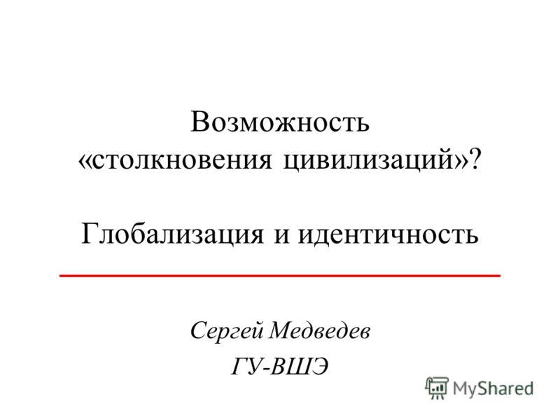 Возможность «столкновения цивилизаций»? Глобализация и идентичность Сергей Медведев ГУ-ВШЭ