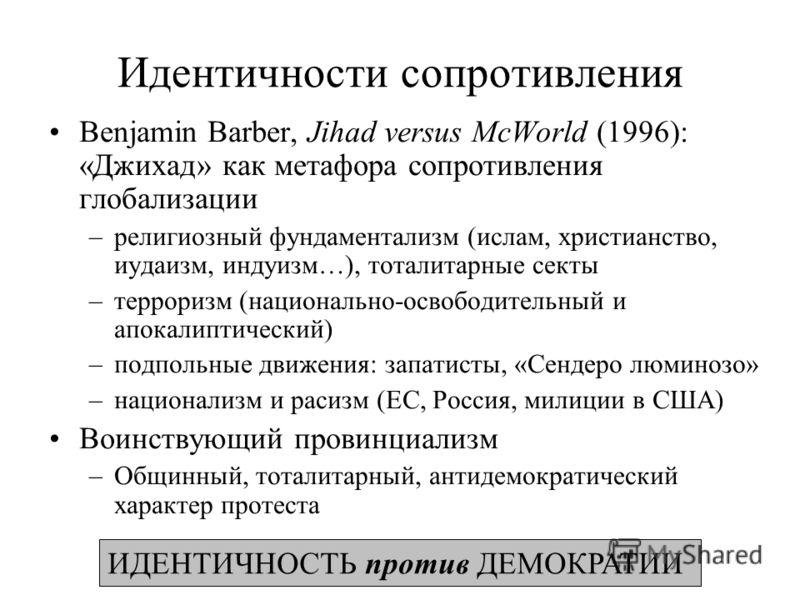 Идентичности сопротивления Benjamin Barber, Jihad versus McWorld (1996): «Джихад» как метафора сопротивления глобализации –религиозный фундаментализм (ислам, христианство, иудаизм, индуизм…), тоталитарные секты –терроризм (национально-освободительный