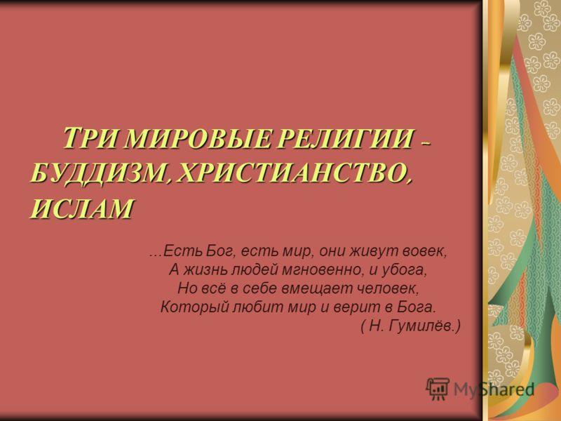 Т РИ МИРОВЫЕ РЕЛИГИИ – БУДДИЗМ, ХРИСТИАНСТВО, ИСЛАМ Т РИ МИРОВЫЕ РЕЛИГИИ – БУДДИЗМ, ХРИСТИАНСТВО, ИСЛАМ...Есть Бог, есть мир, они живут вовек, А жизнь людей мгновенно, и убога, Но всё в себе вмещает человек, Который любит мир и верит в Бога. ( Н. Гум