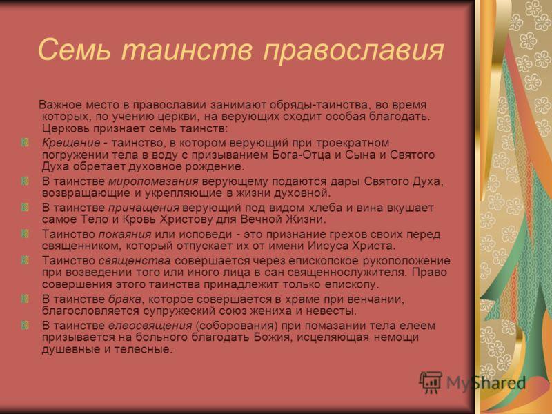 Семь таинств православия Важное место в православии занимают обряды-таинства, во время которых, по учению церкви, на верующих сходит особая благодать. Церковь признает семь таинств: Крещение - таинство, в котором верующий при троекратном погружении т