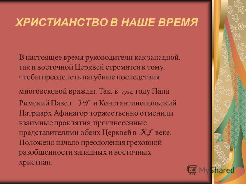 ХРИСТИАНСТВО В НАШЕ ВРЕМЯ В настоящее время руководители как западной, так и восточной Церквей стремятся к тому, чтобы преодолеть пагубные последствия многовековой вражды. Так, в 1924 году Папа Римский Павел VI и Константинопольский Патриарх Афинагор