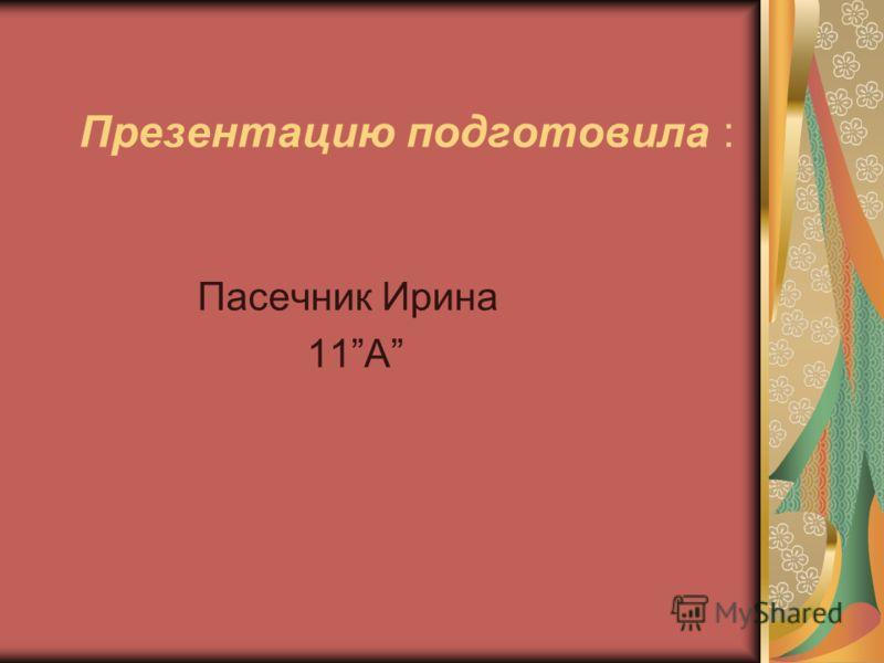Презентацию подготовила : Пасечник Ирина 11А