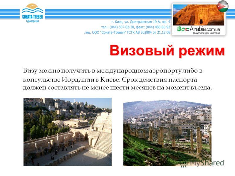 Визовый режим Визу можно получить в международном аэропорту либо в консульстве Иордании в Киеве. Срок действия паспорта должен составлять не менее шести месяцев на момент въезда.