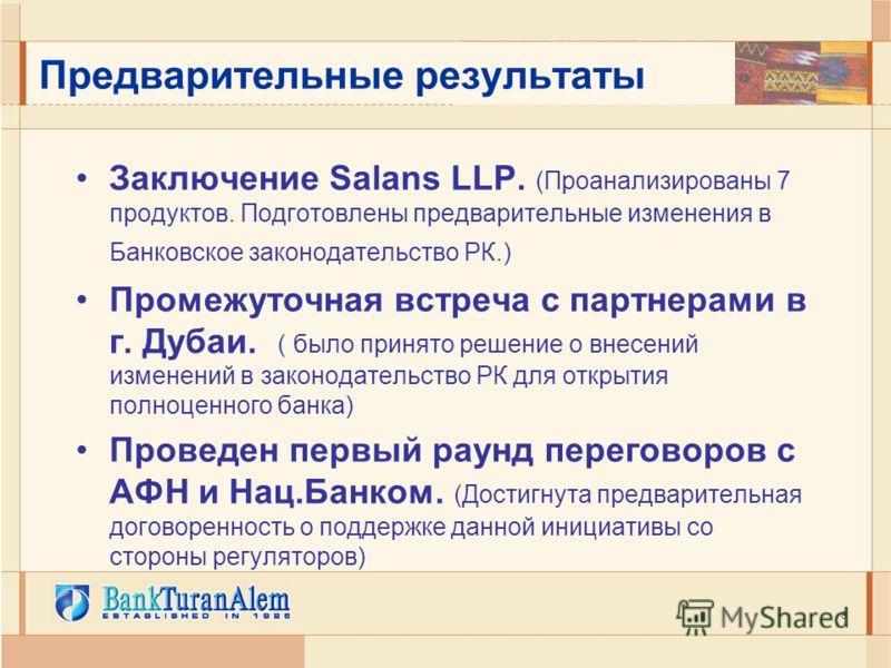 6 Предварительные результаты Заключение Salans LLP. (Проанализированы 7 продуктов. Подготовлены предварительные изменения в Банковское законодательство РК.) Промежуточная встреча с партнерами в г. Дубаи. ( было принято решение о внесений изменений в
