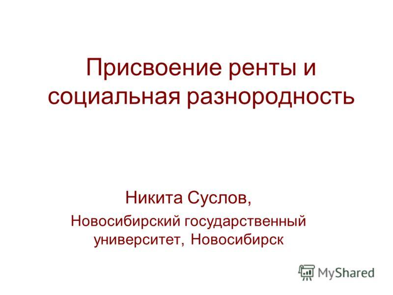Присвоение ренты и социальная разнородность Никита Суслов, Новосибирский государственный университет, Новосибирск