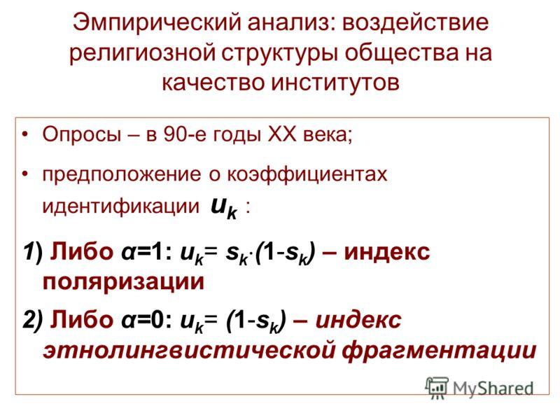 Эмпирический анализ: воздействие религиозной структуры общества на качество институтов Опросы – в 90-е годы XX века; предположение о коэффициентах идентификации u k : 1) Либо α=1: u k = s k (1-s k ) – индекс поляризации 2) Либо α=0: u k = (1-s k ) –