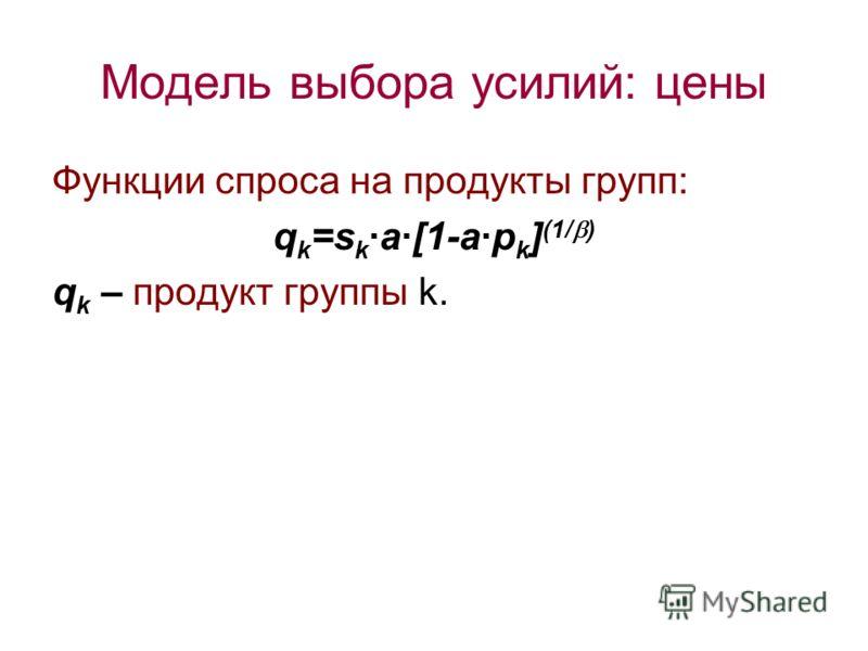 Модель выбора усилий: цены Функции спроса на продукты групп: q k =s k ·a·[1-a·p k ] (1/ ) q k – продукт группы k.