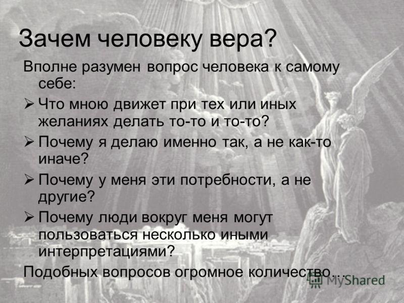 Зачем человеку вера? Вполне разумен вопрос человека к самому себе: Что мною движет при тех или иных желаниях делать то-то и то-то? Почему я делаю именно так, а не как-то иначе? Почему у меня эти потребности, а не другие? Почему люди вокруг меня могут